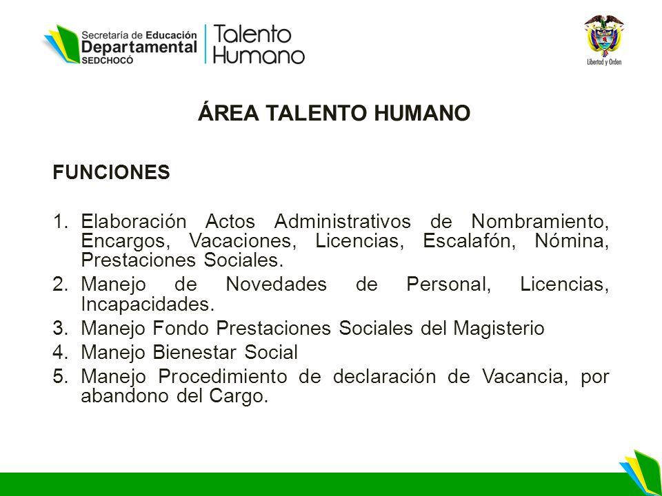 ÁREA TALENTO HUMANO FUNCIONES 1.Elaboración Actos Administrativos de Nombramiento, Encargos, Vacaciones, Licencias, Escalafón, Nómina, Prestaciones Sociales.