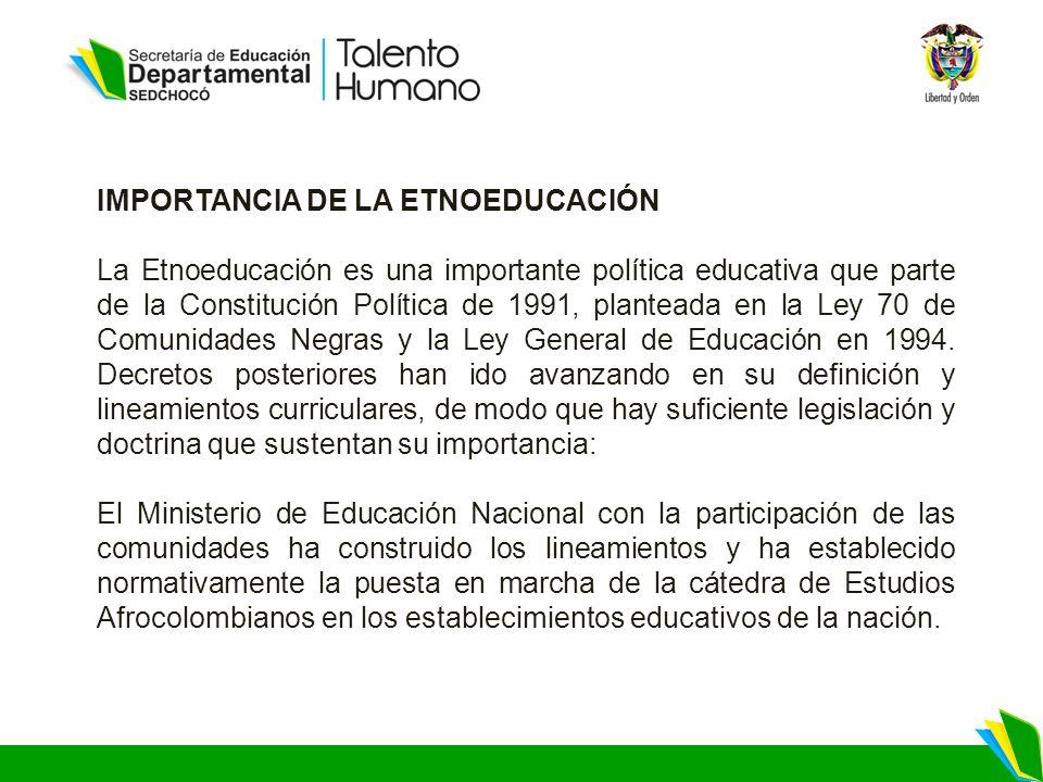IMPORTANCIA DE LA ETNOEDUCACIÓN La Etnoeducación es una importante política educativa que parte de la Constitución Política de 1991, planteada en la Ley 70 de Comunidades Negras y la Ley General de Educación en 1994.