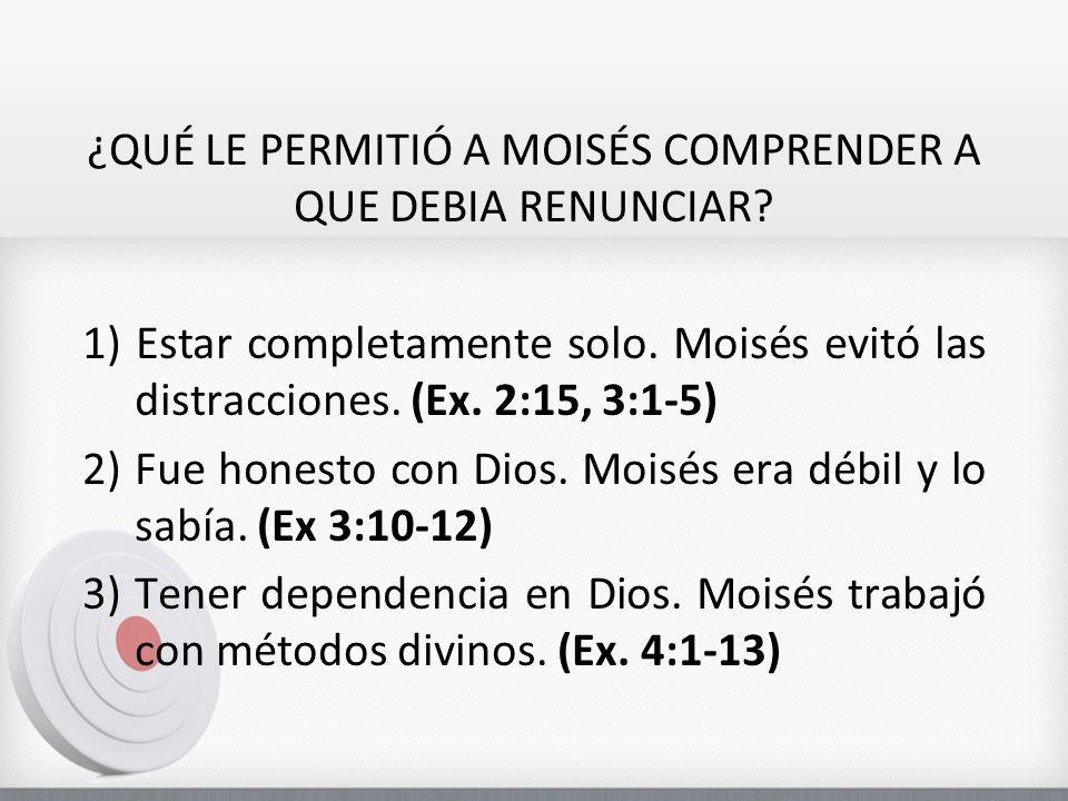 ¿QUÉ LE PERMITIÓ A MOISÉS COMPRENDER A QUE DEBIA RENUNCIAR? 1) Estar completamente solo. Moisés evitó las distracciones. (Ex. 2:15, 3:1-5) 2)Fue hones