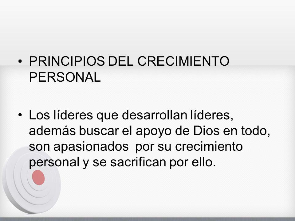 PRINCIPIOS DEL CRECIMIENTO PERSONAL Los líderes que desarrollan líderes, además buscar el apoyo de Dios en todo, son apasionados por su crecimiento personal y se sacrifican por ello.