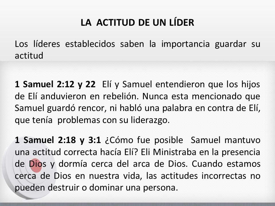 LA ACTITUD DE UN LÍDER Los líderes establecidos saben la importancia guardar su actitud 1 Samuel 2:12 y 22 Elí y Samuel entendieron que los hijos de E