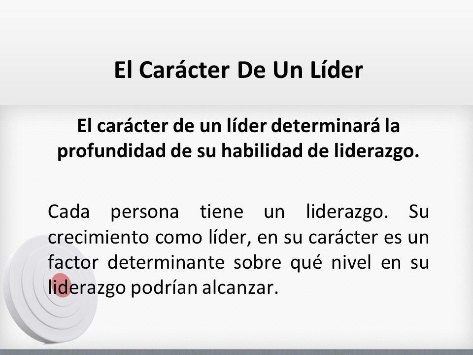 El Carácter De Un Líder El carácter de un líder determinará la profundidad de su habilidad de liderazgo. Cada persona tiene un liderazgo. Su crecimien
