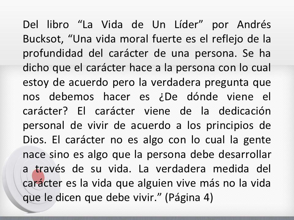 Del libro La Vida de Un Líder por Andrés Bucksot, Una vida moral fuerte es el reflejo de la profundidad del carácter de una persona. Se ha dicho que e