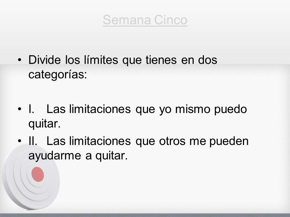 Semana Cinco Divide los límites que tienes en dos categorías: I.Las limitaciones que yo mismo puedo quitar. II.Las limitaciones que otros me pueden ay