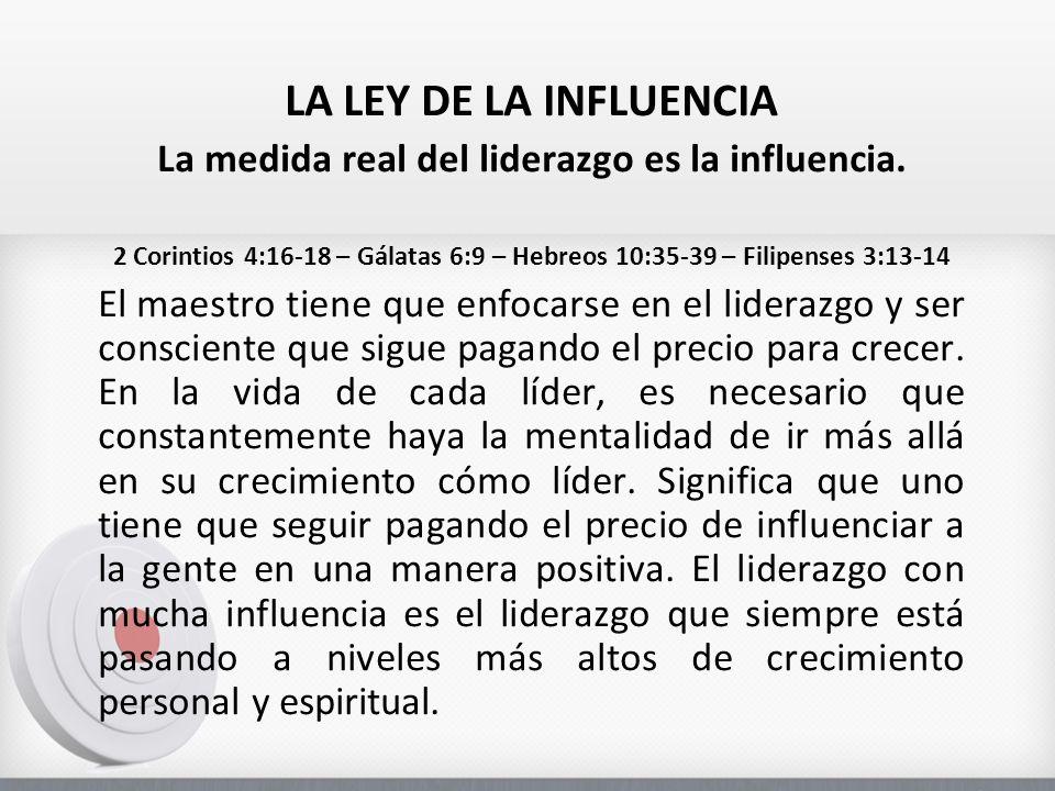 LA LEY DE LA INFLUENCIA La medida real del liderazgo es la influencia. 2 Corintios 4:16-18 – Gálatas 6:9 – Hebreos 10:35-39 – Filipenses 3:13-14 El ma