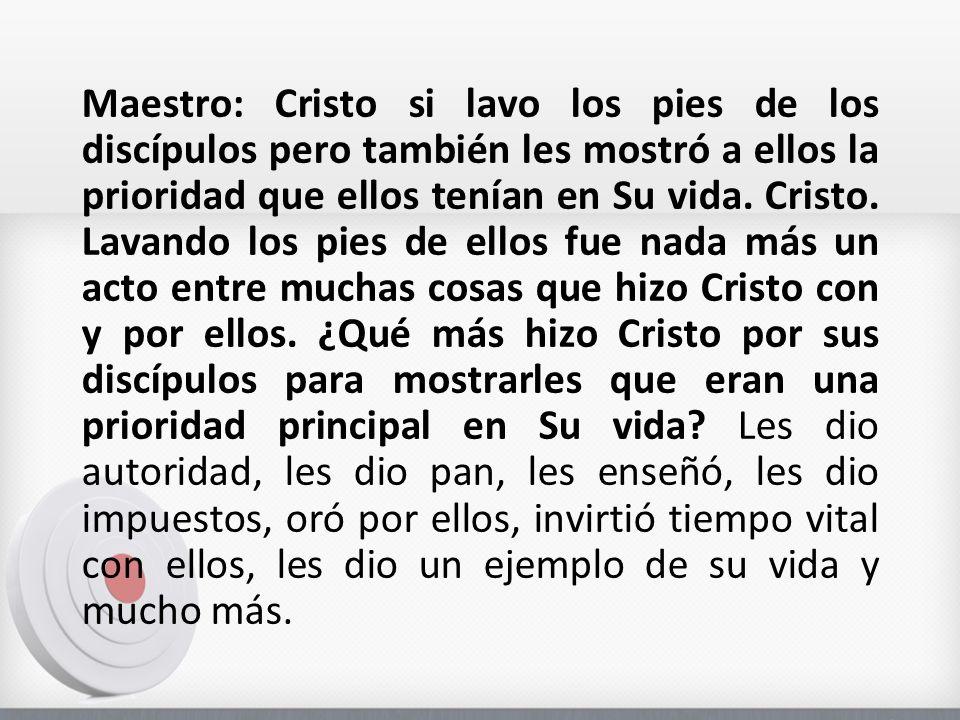 Maestro: Cristo si lavo los pies de los discípulos pero también les mostró a ellos la prioridad que ellos tenían en Su vida.