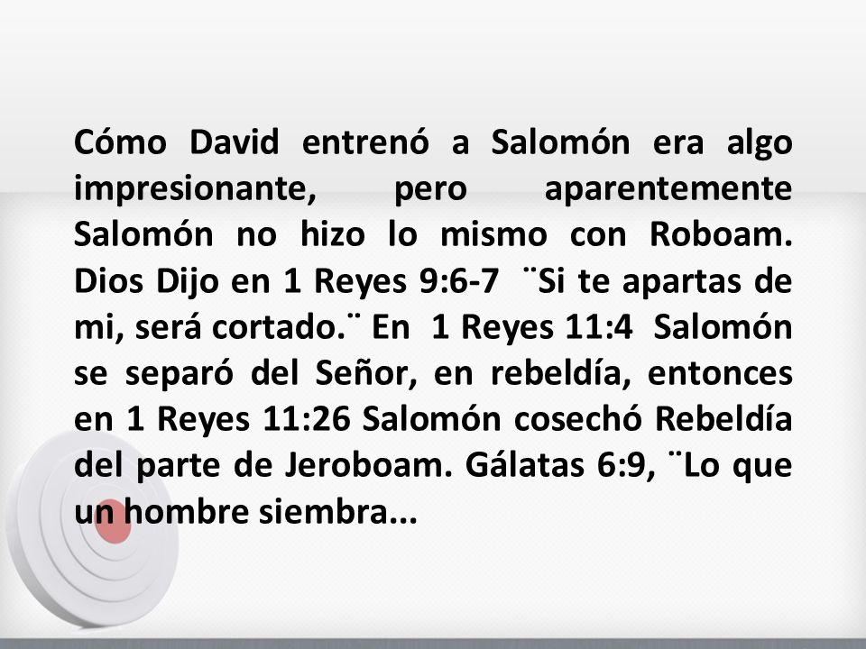 Cómo David entrenó a Salomón era algo impresionante, pero aparentemente Salomón no hizo lo mismo con Roboam. Dios Dijo en 1 Reyes 9:6-7 ¨Si te apartas