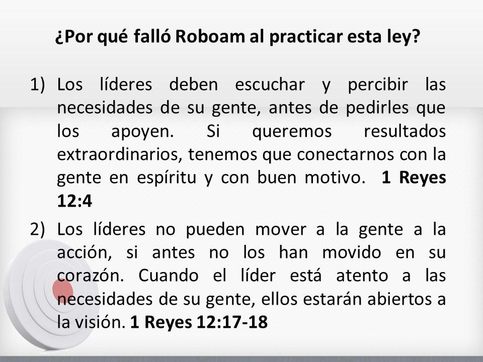 ¿Por qué falló Roboam al practicar esta ley? 1)Los líderes deben escuchar y percibir las necesidades de su gente, antes de pedirles que los apoyen. Si
