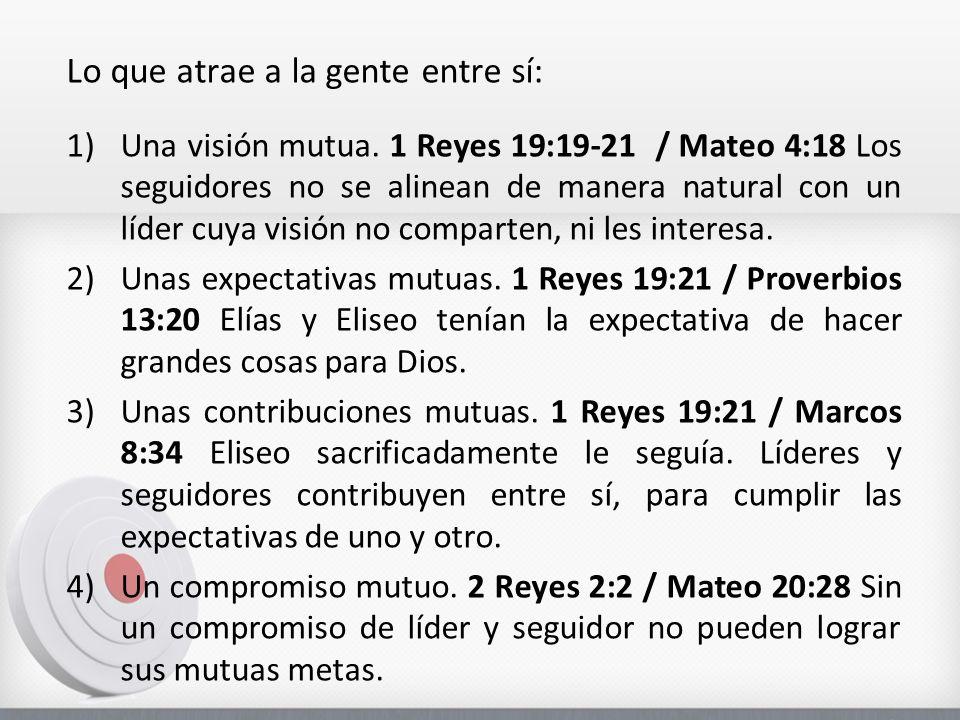 Lo que atrae a la gente entre sí: 1)Una visión mutua. 1 Reyes 19:19-21 / Mateo 4:18 Los seguidores no se alinean de manera natural con un líder cuya v