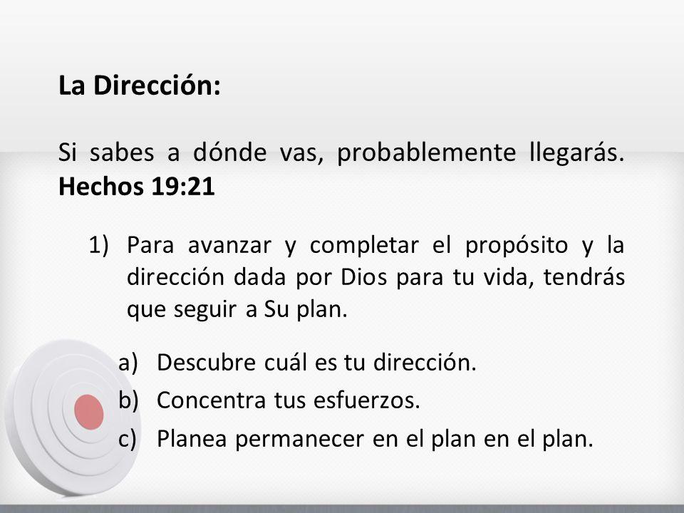 La Dirección: Si sabes a dónde vas, probablemente llegarás. Hechos 19:21 1)Para avanzar y completar el propósito y la dirección dada por Dios para tu