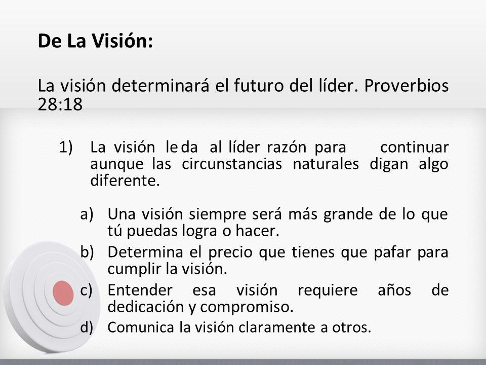 De La Visión: La visión determinará el futuro del líder. Proverbios 28:18 1)Lavisión leda allíderrazónpara continuar aunquelas circunstancias naturale