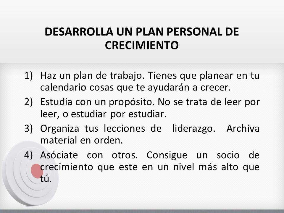 DESARROLLA UN PLAN PERSONAL DE CRECIMIENTO 1)Haz un plan de trabajo. Tienes que planear en tu calendario cosas que te ayudarán a crecer. 2)Estudia con