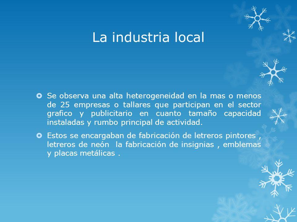 La industria local Se observa una alta heterogeneidad en la mas o menos de 25 empresas o tallares que participan en el sector grafico y publicitario e