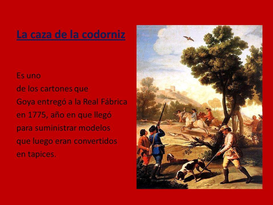 La caza de la codorniz Es uno de los cartones que Goya entregó a la Real Fábrica en 1775, año en que llegó para suministrar modelos que luego eran con