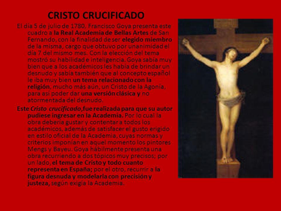 CRISTO CRUCIFICADO El día 5 de julio de 1780, Francisco Goya presenta este cuadro a la Real Academia de Bellas Artes de San Fernando, con la finalidad