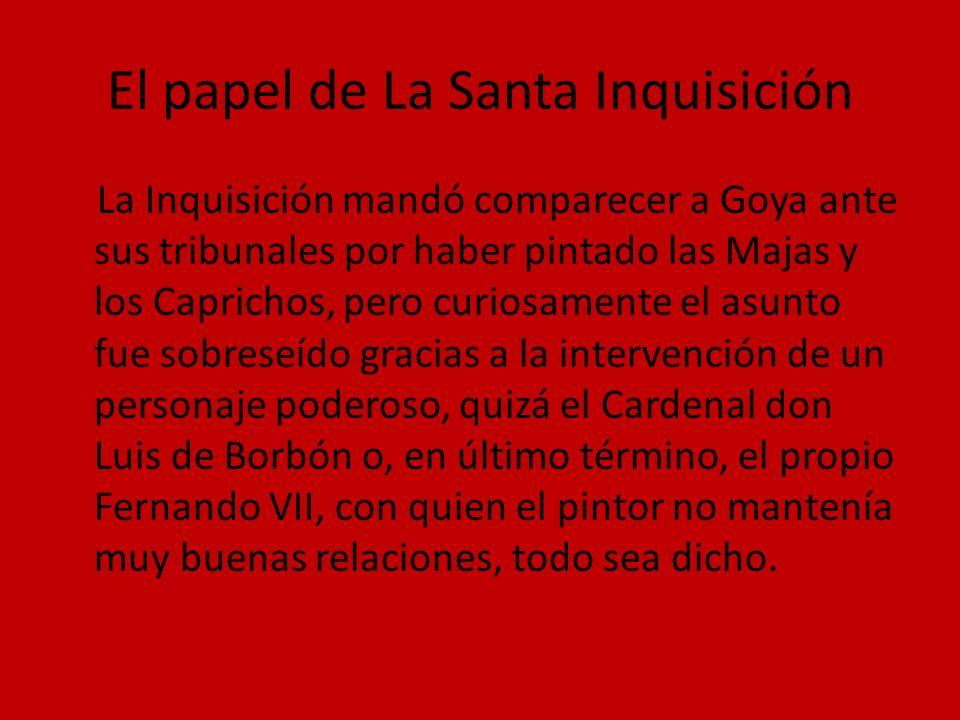 El papel de La Santa Inquisición La Inquisición mandó comparecer a Goya ante sus tribunales por haber pintado las Majas y los Caprichos, pero curiosam