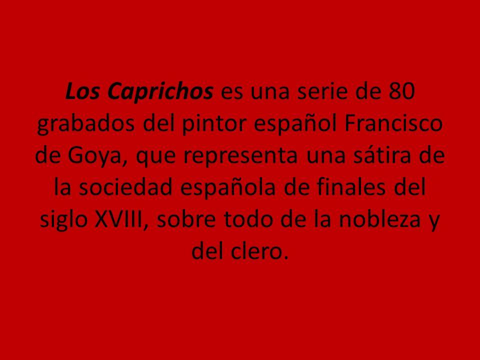 Los Caprichos es una serie de 80 grabados del pintor español Francisco de Goya, que representa una sátira de la sociedad española de finales del siglo