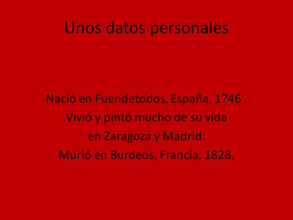 Unos datos personales Nació en Fuendetodos, España, 1746. Vivió y pintó mucho de su vida en Zaragoza y Madrid. Murió en Burdeos, Francia, 1828.