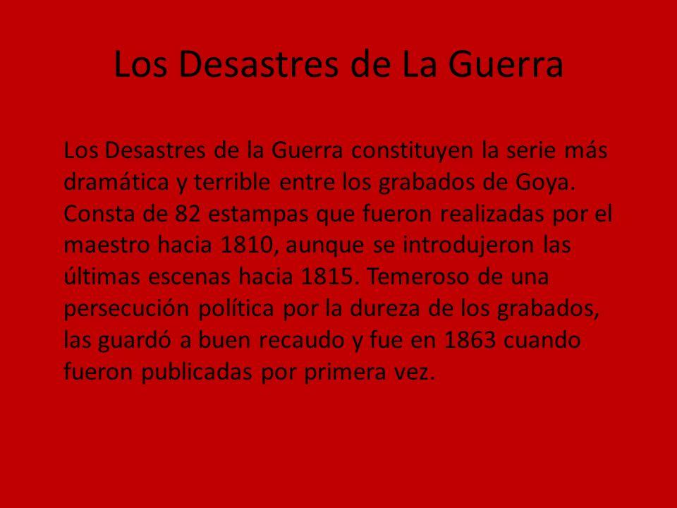 Los Desastres de La Guerra Los Desastres de la Guerra constituyen la serie más dramática y terrible entre los grabados de Goya. Consta de 82 estampas
