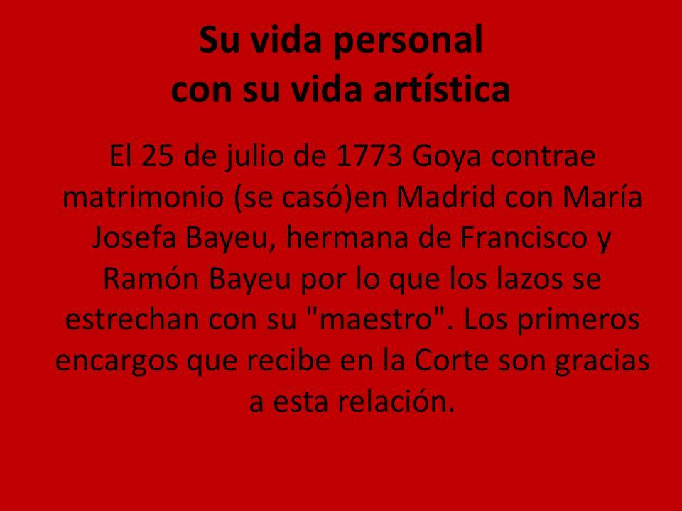 Su vida personal con su vida artística El 25 de julio de 1773 Goya contrae matrimonio (se casó)en Madrid con María Josefa Bayeu, hermana de Francisco