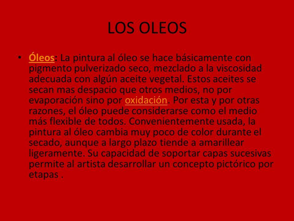 LOS OLEOS Óleos: La pintura al óleo se hace básicamente con pigmento pulverizado seco, mezclado a la viscosidad adecuada con algún aceite vegetal. Est