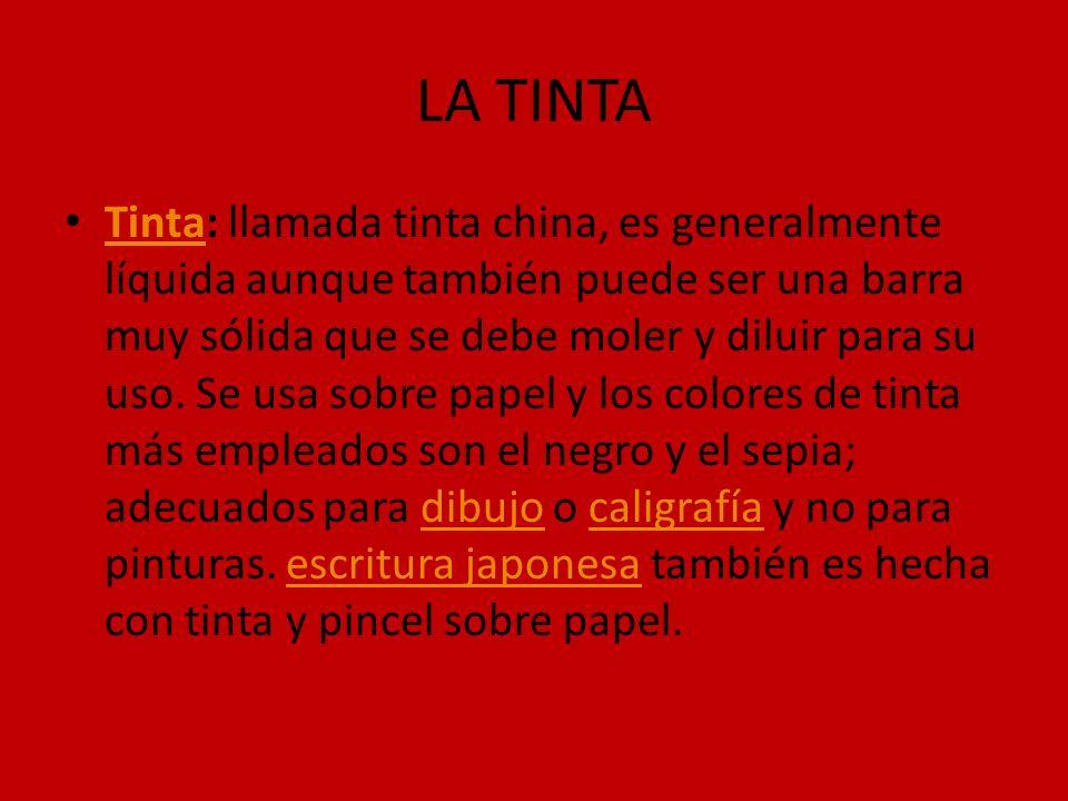 LA TINTA Tinta: llamada tinta china, es generalmente líquida aunque también puede ser una barra muy sólida que se debe moler y diluir para su uso. Se