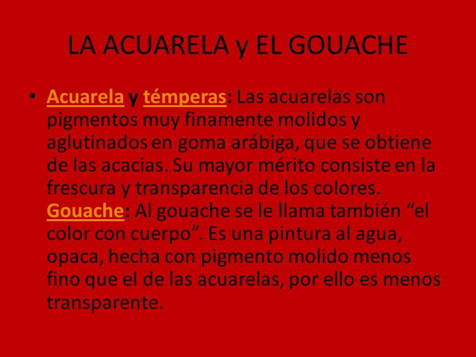 LA ACUARELA y EL GOUACHE Acuarela y témperas: Las acuarelas son pigmentos muy finamente molidos y aglutinados en goma arábiga, que se obtiene de las a