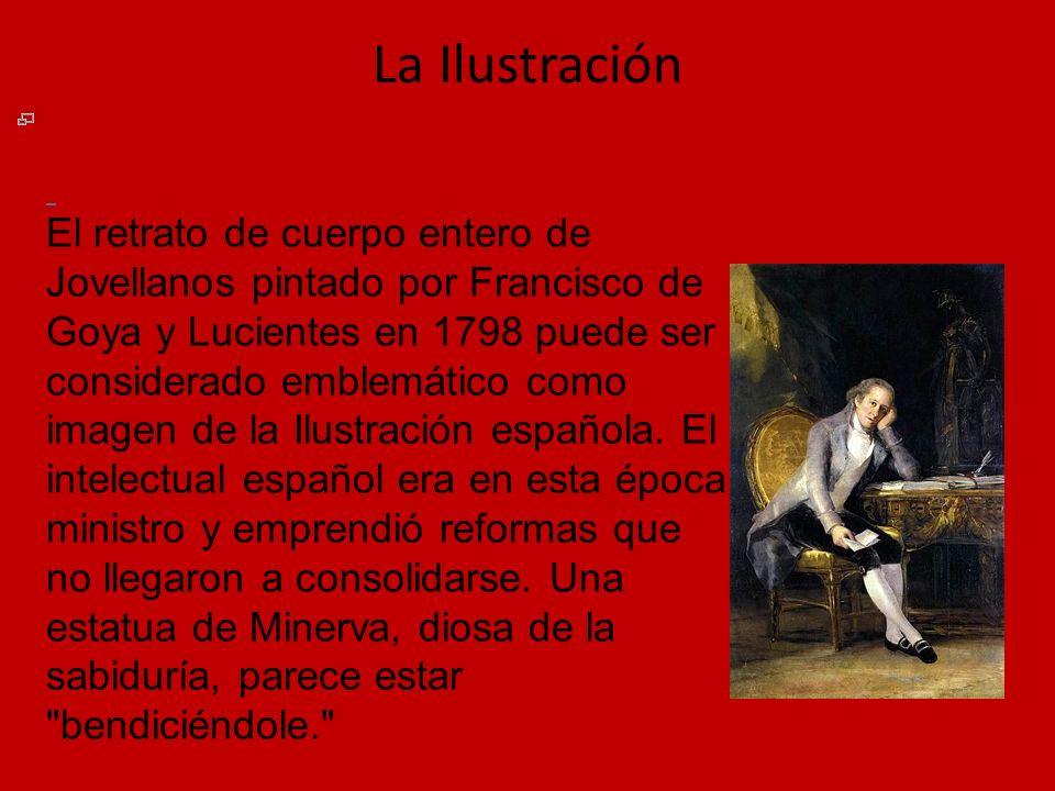 La Ilustración El retrato de cuerpo entero de Jovellanos pintado por Francisco de Goya y Lucientes en 1798 puede ser considerado emblemático como imag