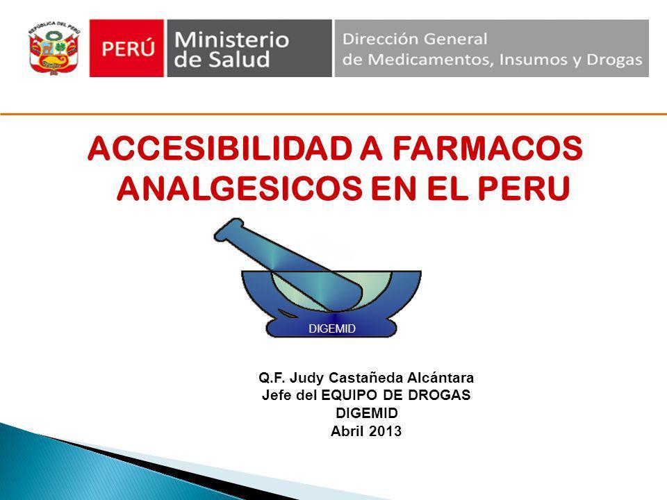 ACCESIBILIDAD A FARMACOS ANALGESICOS EN EL PERU DIGEMID Q.F. Judy Castañeda Alcántara Jefe del EQUIPO DE DROGAS DIGEMID Abril 2013