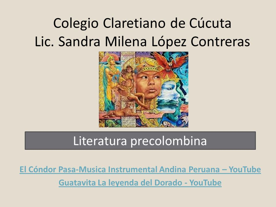 Colegio Claretiano de Cúcuta Lic. Sandra Milena López Contreras El Cóndor Pasa-Musica Instrumental Andina Peruana – YouTube Guatavita La leyenda del D