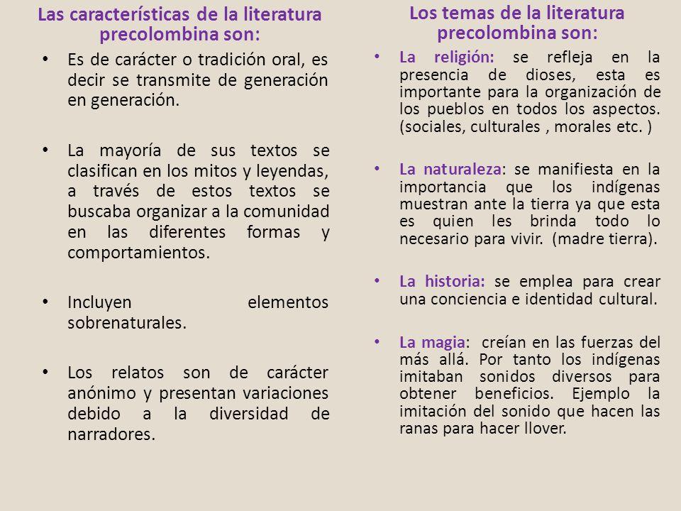 Las características de la literatura precolombina son: Es de carácter o tradición oral, es decir se transmite de generación en generación. La mayoría