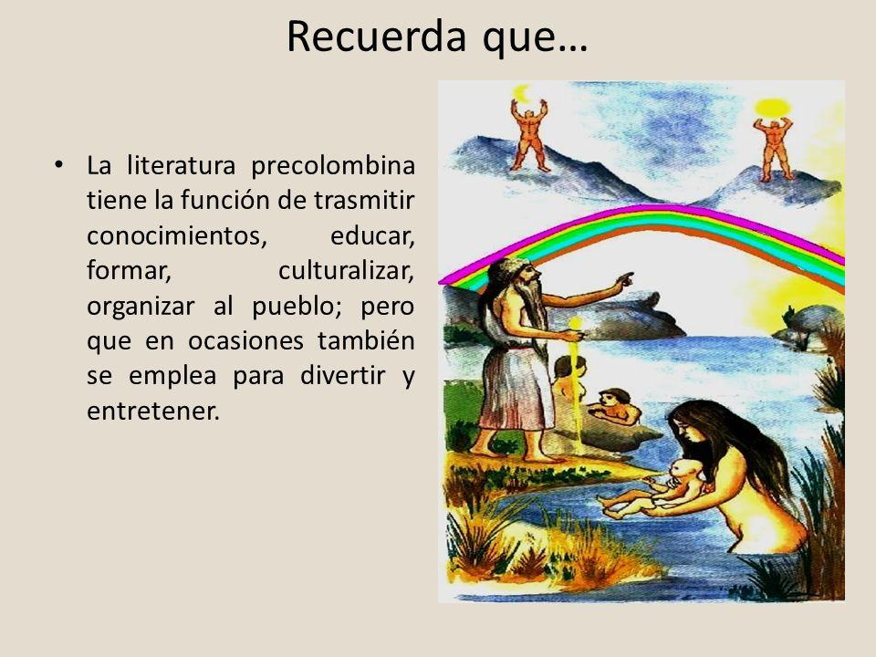 Recuerda que… La literatura precolombina tiene la función de trasmitir conocimientos, educar, formar, culturalizar, organizar al pueblo; pero que en o