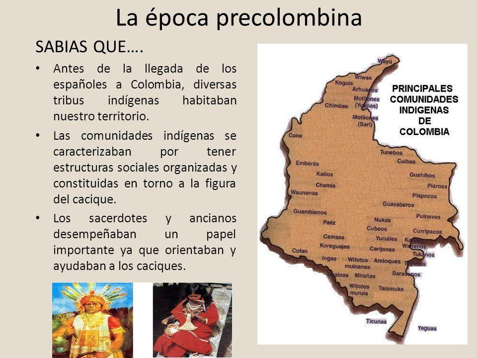 La época precolombina SABIAS QUE…. Antes de la llegada de los españoles a Colombia, diversas tribus indígenas habitaban nuestro territorio. Las comuni