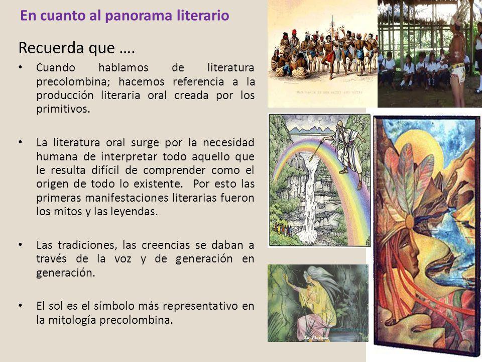 En cuanto al panorama literario Recuerda que …. Cuando hablamos de literatura precolombina; hacemos referencia a la producción literaria oral creada p