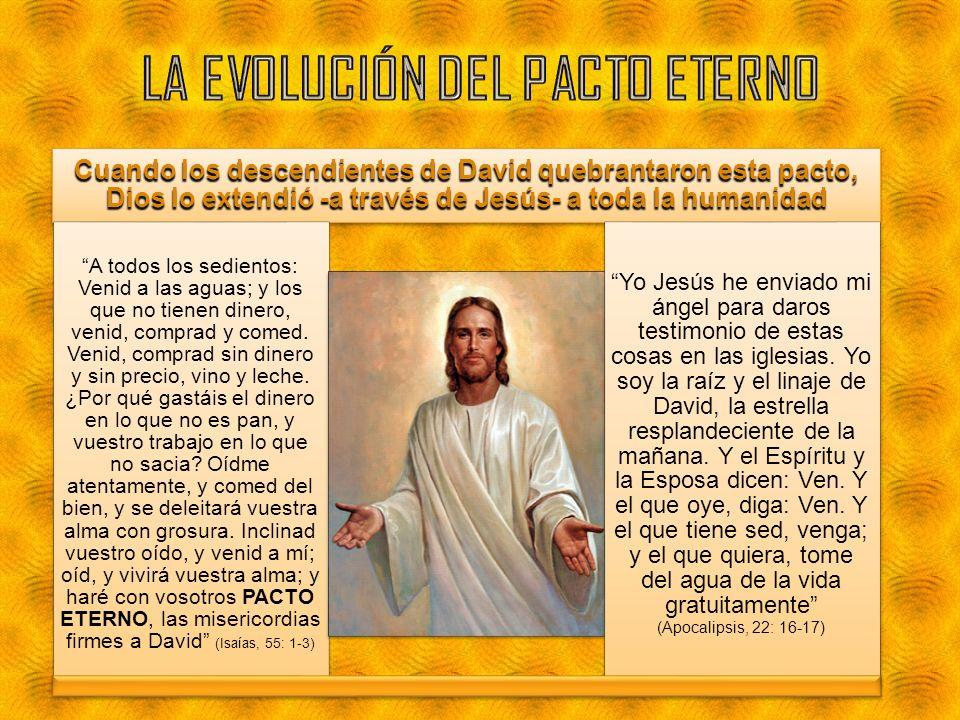 Cuando los descendientes de David quebrantaron esta pacto, Dios lo extendió -a través de Jesús- a toda la humanidad A todos los sedientos: Venid a las