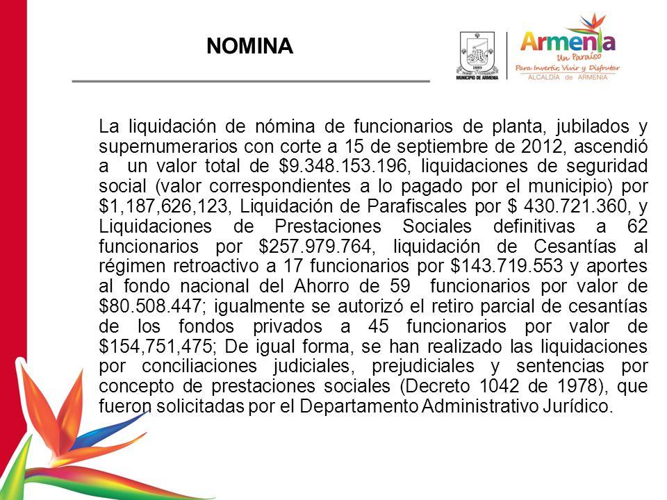NOMINA La liquidación de nómina de funcionarios de planta, jubilados y supernumerarios con corte a 15 de septiembre de 2012, ascendió a un valor total de $9.348.153.196, liquidaciones de seguridad social (valor correspondientes a lo pagado por el municipio) por $1,187,626,123, Liquidación de Parafiscales por $ 430.721.360, y Liquidaciones de Prestaciones Sociales definitivas a 62 funcionarios por $257.979.764, liquidación de Cesantías al régimen retroactivo a 17 funcionarios por $143.719.553 y aportes al fondo nacional del Ahorro de 59 funcionarios por valor de $80.508.447; igualmente se autorizó el retiro parcial de cesantías de los fondos privados a 45 funcionarios por valor de $154,751,475; De igual forma, se han realizado las liquidaciones por conciliaciones judiciales, prejudiciales y sentencias por concepto de prestaciones sociales (Decreto 1042 de 1978), que fueron solicitadas por el Departamento Administrativo Jurídico.