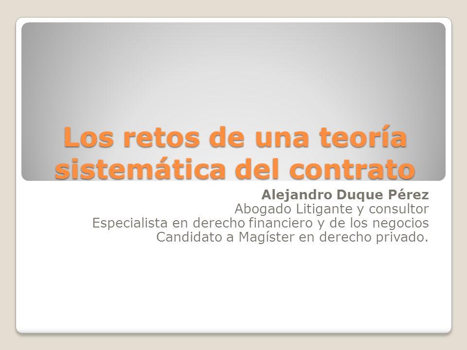 Los retos de una teoría sistemática del contrato Alejandro Duque Pérez Abogado Litigante y consultor Especialista en derecho financiero y de los negoc