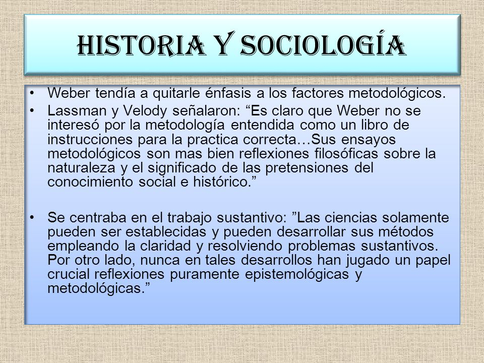 Historia y sociología Weber intuía que cada una de estas disciplinas necesitaba de la otra.