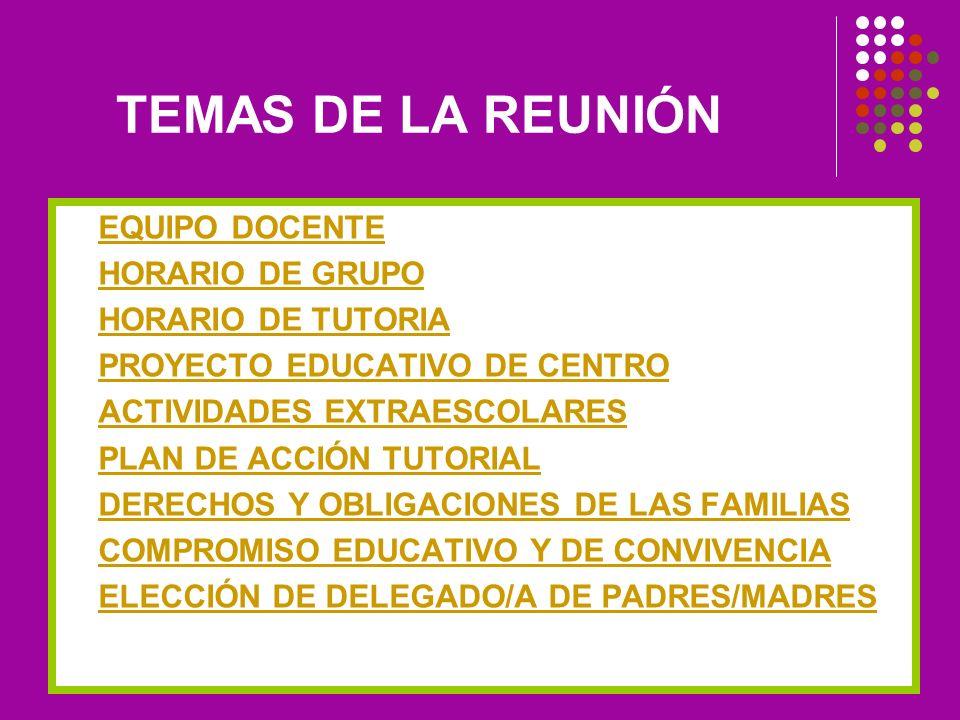 TEMAS DE LA REUNIÓN EQUIPO DOCENTE HORARIO DE GRUPO HORARIO DE TUTORIA PROYECTO EDUCATIVO DE CENTRO ACTIVIDADES EXTRAESCOLARES PLAN DE ACCIÓN TUTORIAL DERECHOS Y OBLIGACIONES DE LAS FAMILIAS COMPROMISO EDUCATIVO Y DE CONVIVENCIA ELECCIÓN DE DELEGADO/A DE PADRES/MADRES