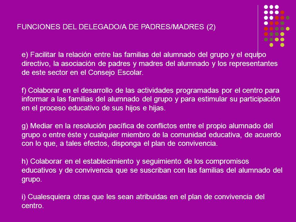 FUNCIONES DEL DELEGADO/A DE PADRES/MADRES (2) e) Facilitar la relación entre las familias del alumnado del grupo y el equipo directivo, la asociación de padres y madres del alumnado y los representantes de este sector en el Consejo Escolar.
