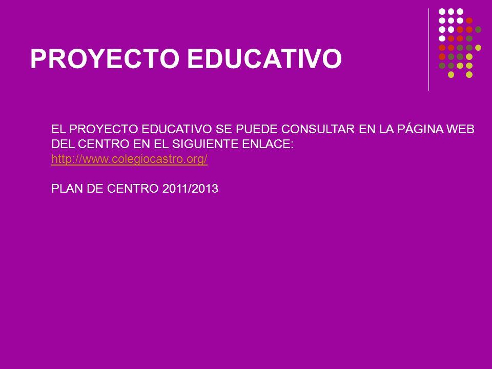 PROYECTO EDUCATIVO EL PROYECTO EDUCATIVO SE PUEDE CONSULTAR EN LA PÁGINA WEB DEL CENTRO EN EL SIGUIENTE ENLACE: http://www.colegiocastro.org/ PLAN DE CENTRO 2011/2013