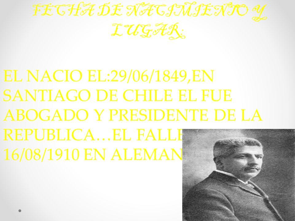 FECHA DE NACIMIENTO Y LUGAR: EL NACIO EL:29/06/1849,EN SANTIAGO DE CHILE EL FUE ABOGADO Y PRESIDENTE DE LA REPUBLICA…EL FALLECIO EL: 16/08/1910 EN ALEMANIA