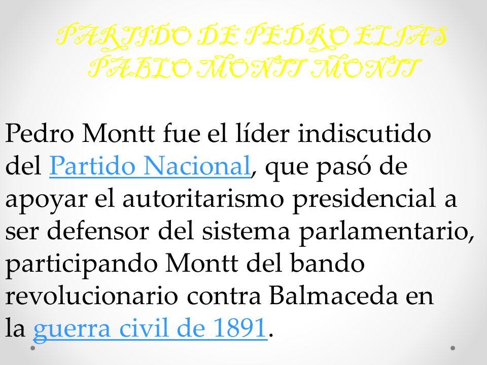 PARTIDO DE PEDRO ELIAS PABLO MONTT MONTT Pedro Montt fue el líder indiscutido del Partido Nacional, que pasó de apoyar el autoritarismo presidencial a ser defensor del sistema parlamentario, participando Montt del bando revolucionario contra Balmaceda en la guerra civil de 1891.Partido Nacionalguerra civil de 1891