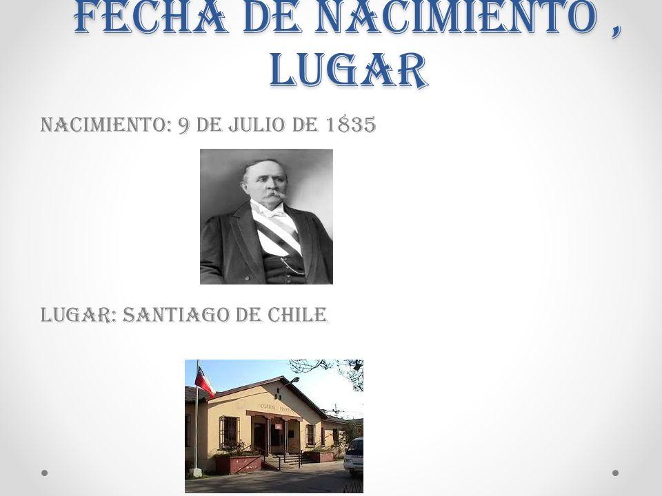 Nacimiento: 9 de Julio de 1835 Lugar: Santiago DE CHILE Fecha de nacimiento, lugar