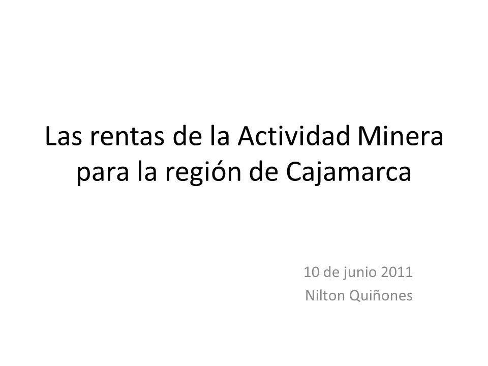 Las rentas de la Actividad Minera para la región de Cajamarca 10 de junio 2011 Nilton Quiñones
