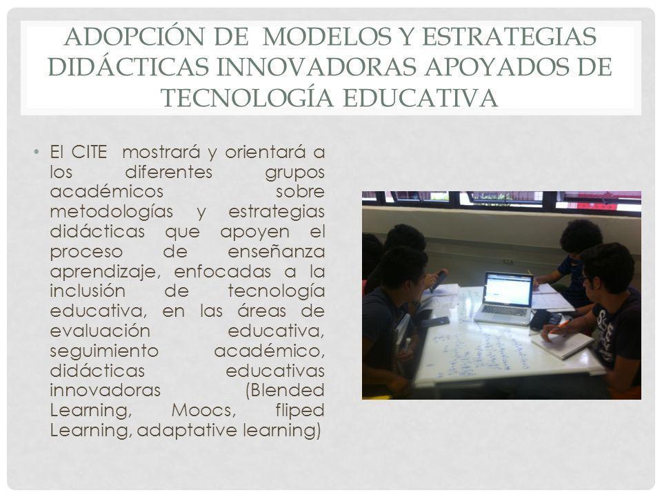 ADOPCIÓN DE MODELOS Y ESTRATEGIAS DIDÁCTICAS INNOVADORAS APOYADOS DE TECNOLOGÍA EDUCATIVA El CITE mostrará y orientará a los diferentes grupos académi