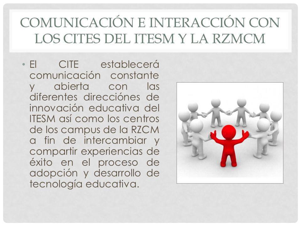 COMUNICACIÓN E INTERACCIÓN CON LOS CITES DEL ITESM Y LA RZMCM El CITE establecerá comunicación constante y abierta con las diferentes direcciónes de i