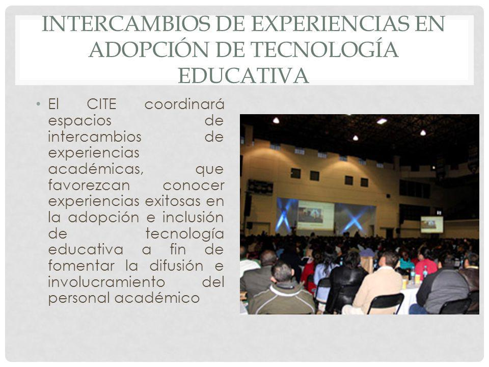 INTERCAMBIOS DE EXPERIENCIAS EN ADOPCIÓN DE TECNOLOGÍA EDUCATIVA El CITE coordinará espacios de intercambios de experiencias académicas, que favorezca