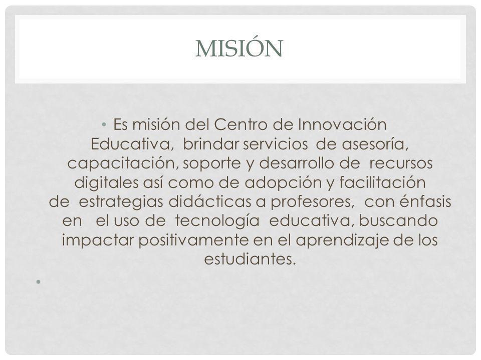 MISIÓN Es misión del Centro de Innovación Educativa, brindar servicios de asesoría, capacitación, soporte y desarrollo de recursos digitales así como