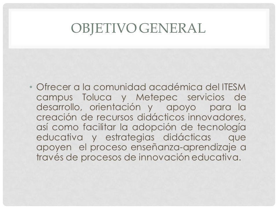 OBJETIVO GENERAL Ofrecer a la comunidad académica del ITESM campus Toluca y Metepec servicios de desarrollo, orientación y apoyo para la creación de r